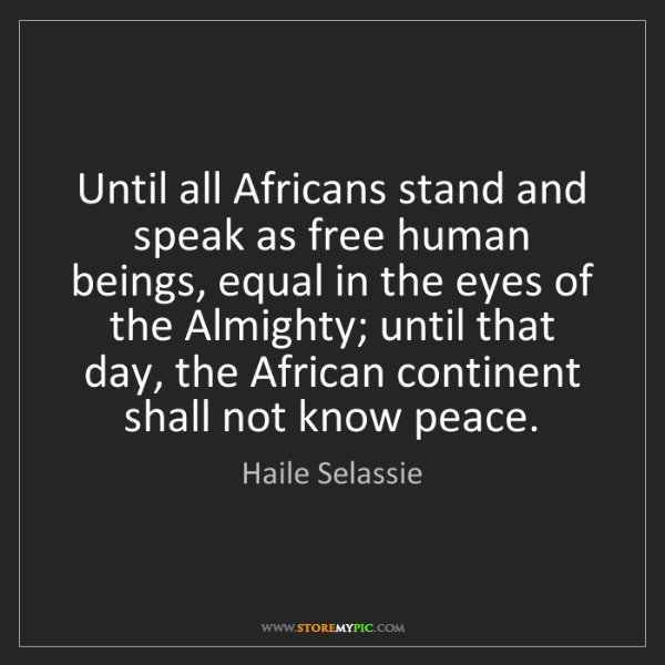 Haile Selassie: Until all Africans stand and speak as free human beings,...