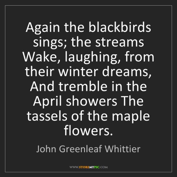 John Greenleaf Whittier: Again the blackbirds sings; the streams Wake, laughing,...