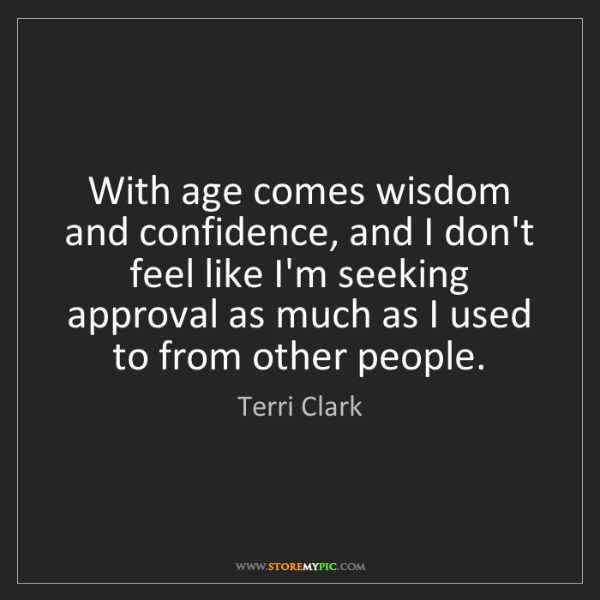Terri Clark: With age comes wisdom and confidence, and I don't feel...