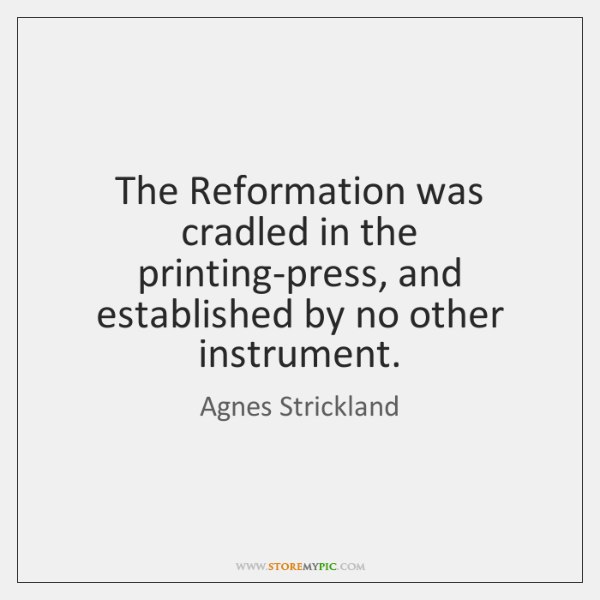 The Reformation was cradled in the printing-press, and established by no other ...
