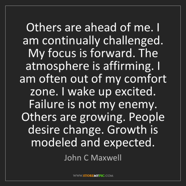 John C Maxwell: Others are ahead of me. I am continually challenged....