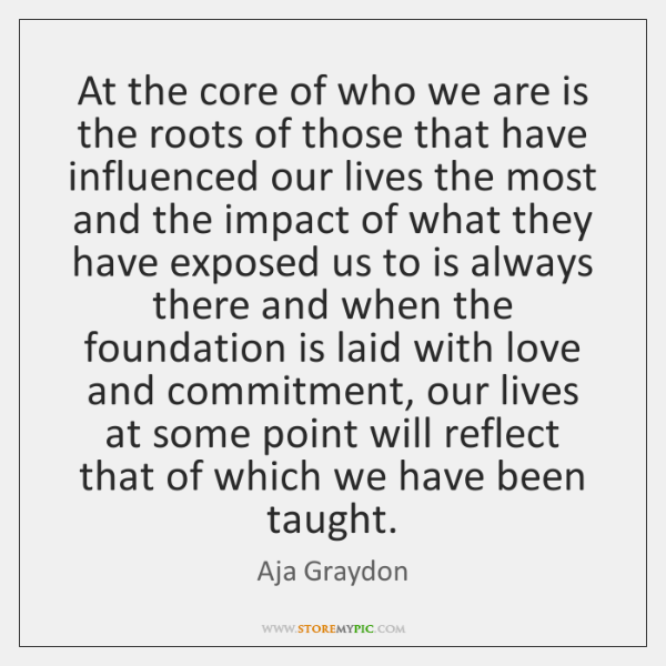 At the core of who we are is the roots of those ...