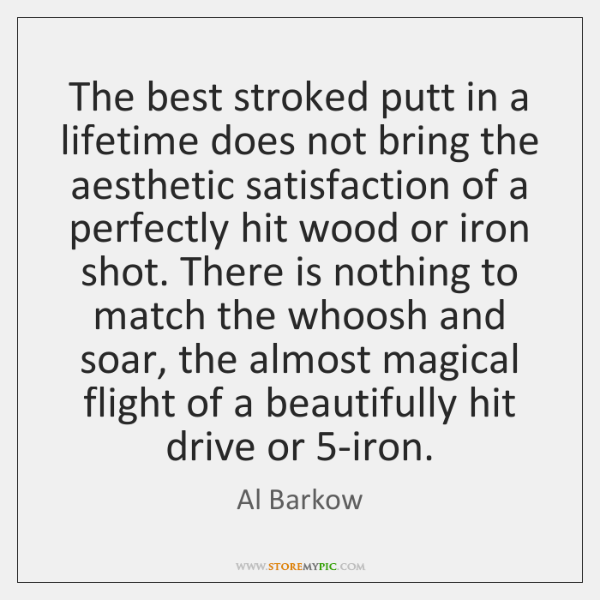 The best stroked putt in a lifetime does not bring the aesthetic ...