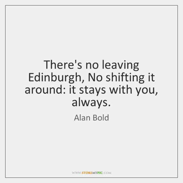 There's no leaving Edinburgh, No shifting it around: it stays with you, ...