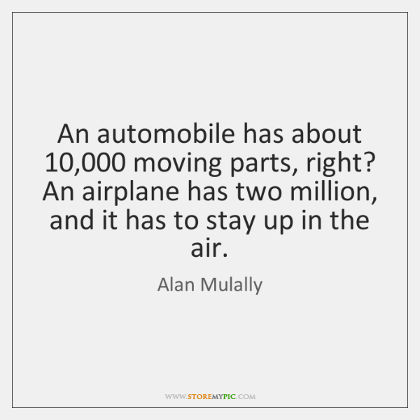 An automobile has about 10,000 moving parts, right? An airplane has two million, ...