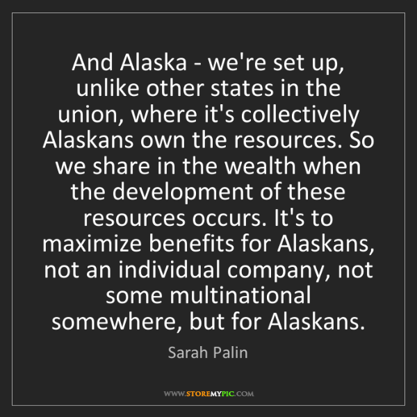 Sarah Palin: And Alaska - we're set up, unlike other states in the...