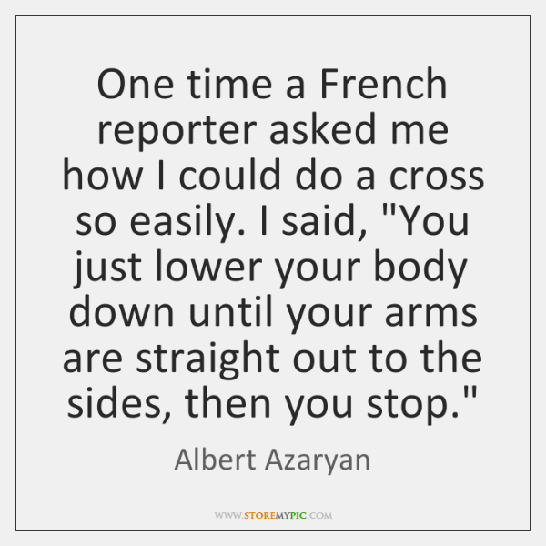 One time a French reporter asked me how I could do a ...
