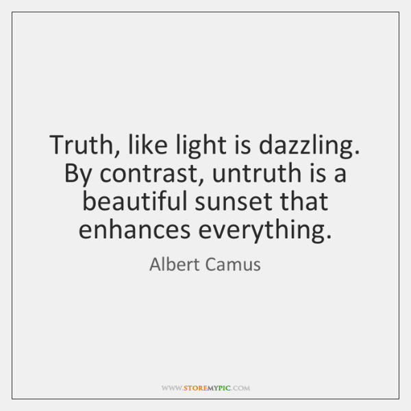 Truth, like light is dazzling. By contrast, untruth is a beautiful sunset ...