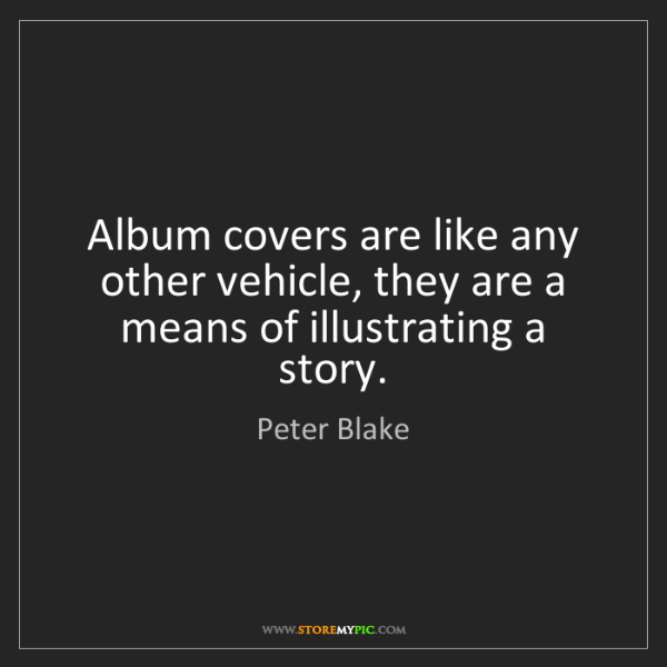 Peter Blake: Album covers are like any other vehicle, they are a means...