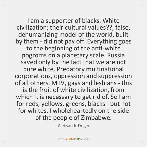 I am a supporter of blacks. White civilization; their cultural values??, false, ...