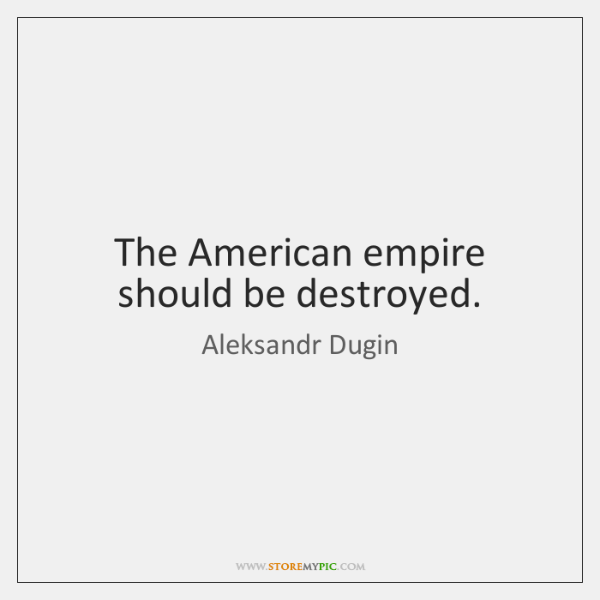 The American empire should be destroyed.