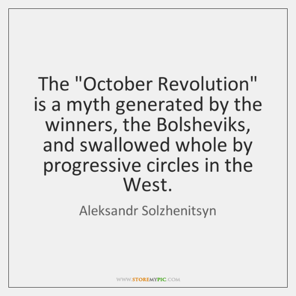"The ""October Revolution"" is a myth generated by the winners, the Bolsheviks, ..."