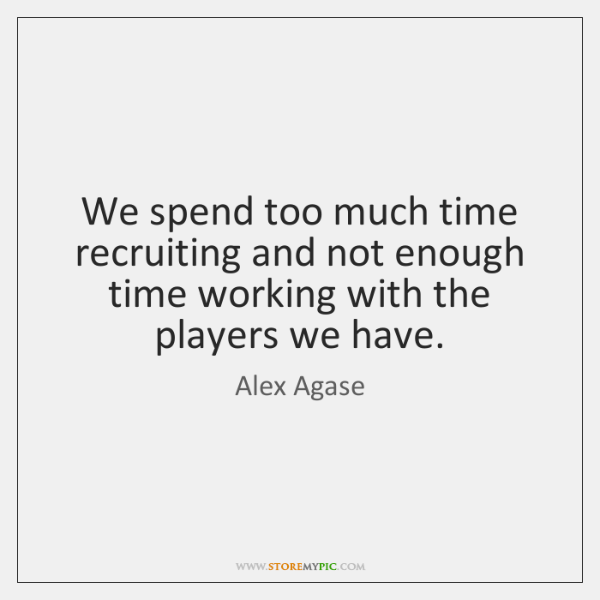 We spend too much time recruiting and not enough time working with ...