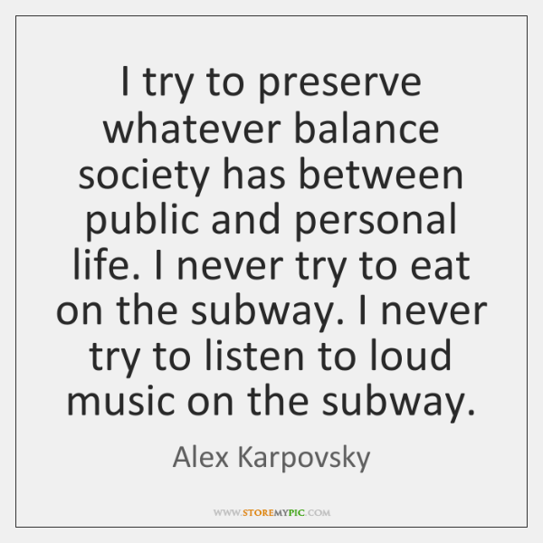 I try to preserve whatever balance society has between public and personal ...