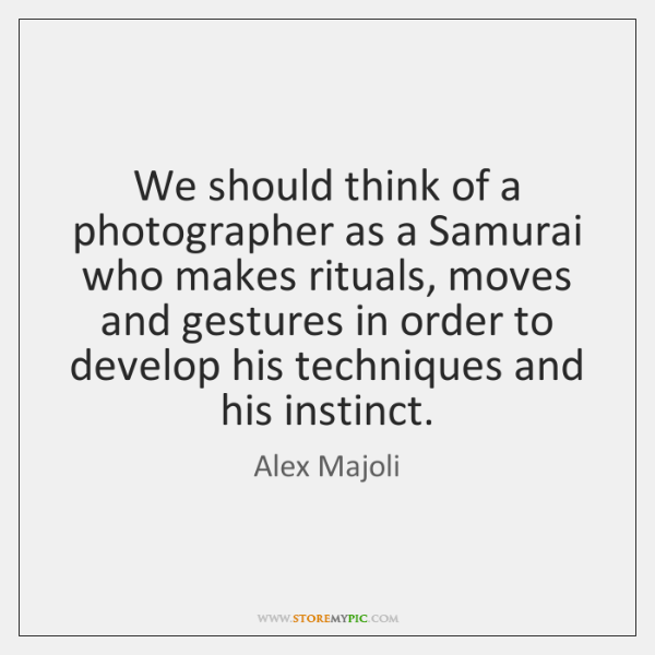 We should think of a photographer as a Samurai who makes rituals, ...