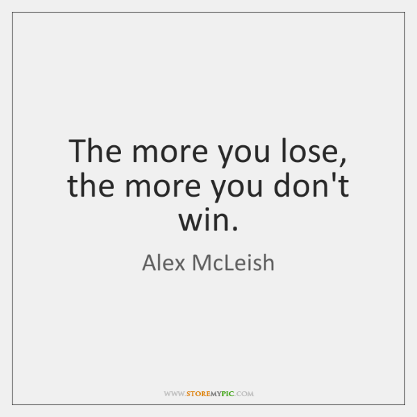 The more you lose, the more you don't win.