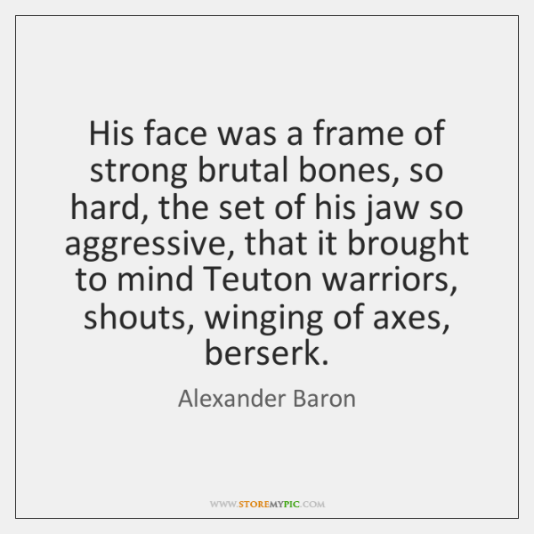 His face was a frame of strong brutal bones, so hard, the ...