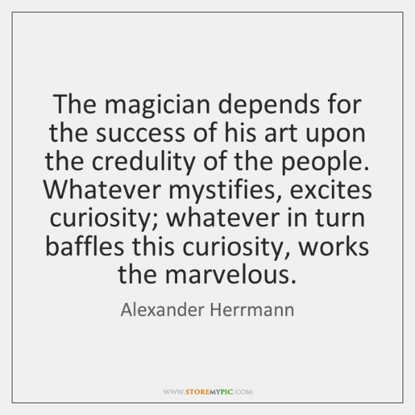 The magician depends for the success of his art upon the credulity ...