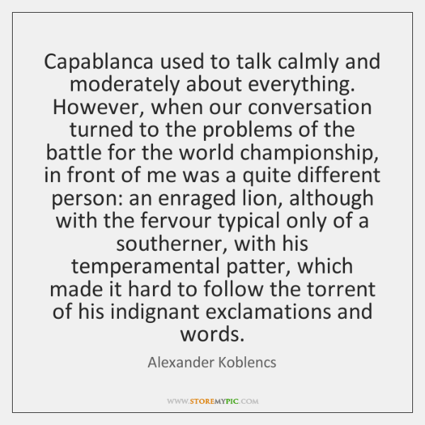 Capablanca used to talk calmly and moderately about everything. However, when our ...