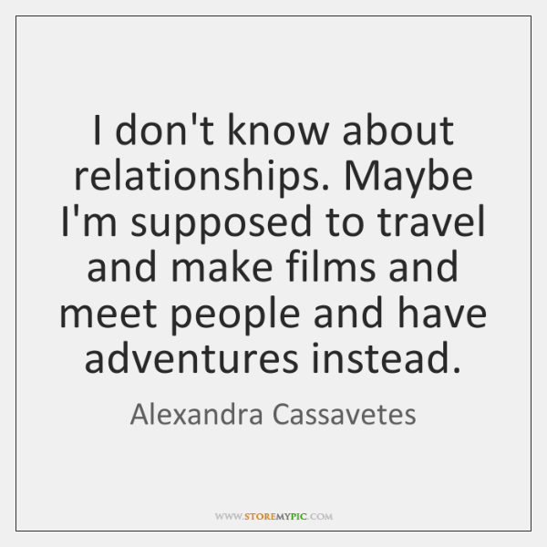 I don't know about relationships. Maybe I'm supposed to travel and make ...