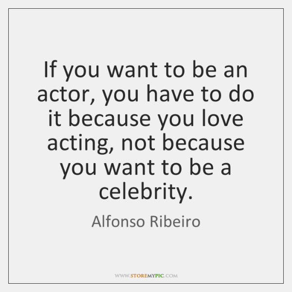 If you want to be an actor, you have to do it ...