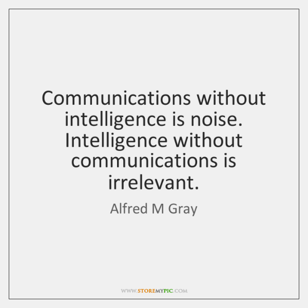 Communications without intelligence is noise. Intelligence without communications is irrelevant.