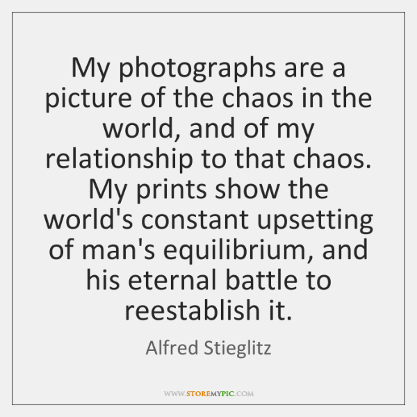 My photographs are a picture of the chaos in the world, and ...