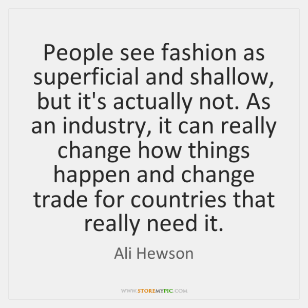 People see fashion as superficial and shallow, but it's actually not. As ...