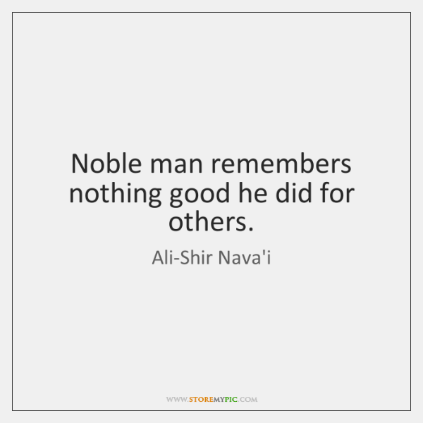 Noble man remembers nothing good he did for others.