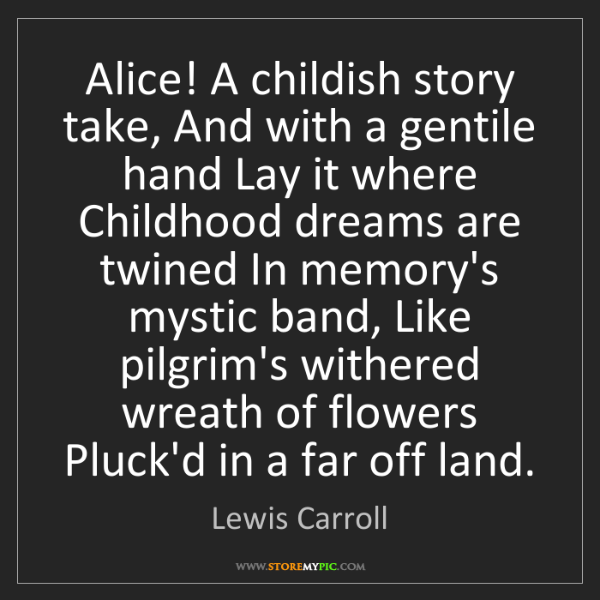 Lewis Carroll: Alice! A childish story take, And with a gentile hand...