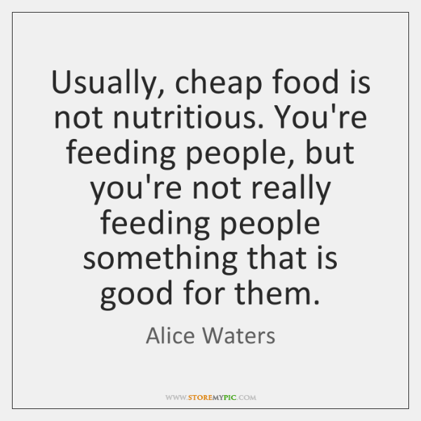 Usually, cheap food is not nutritious. You're feeding people, but you're not ...