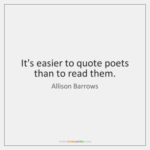 It's easier to quote poets than to read them.