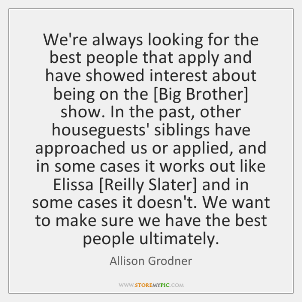 We're always looking for the best people that apply and have showed ...