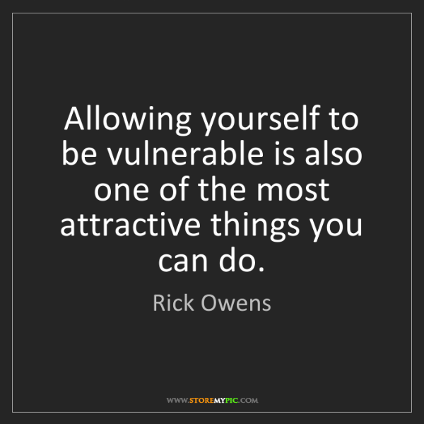 Rick Owens: Allowing yourself to be vulnerable is also one of the...