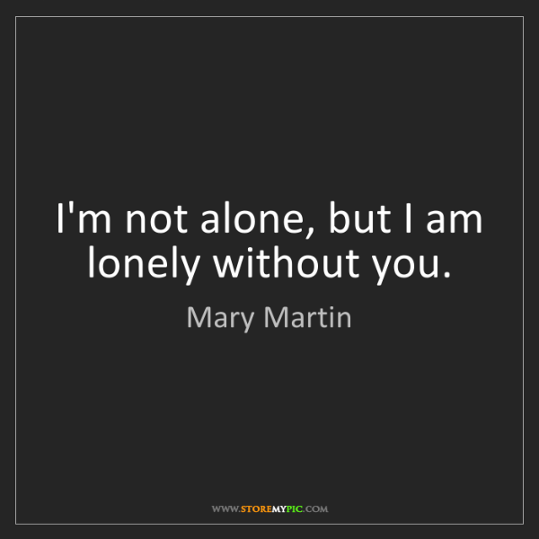 Mary Martin: I'm not alone, but I am lonely without you.