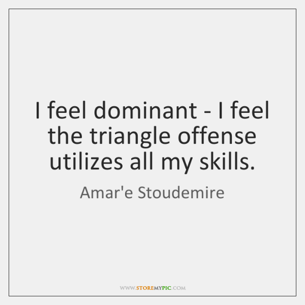 I feel dominant - I feel the triangle offense utilizes all my ...