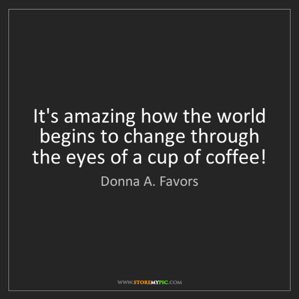 Donna A. Favors: It's amazing how the world begins to change through the...