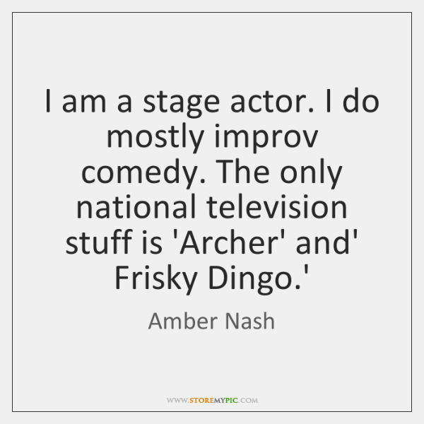 I am a stage actor. I do mostly improv comedy. The only ...