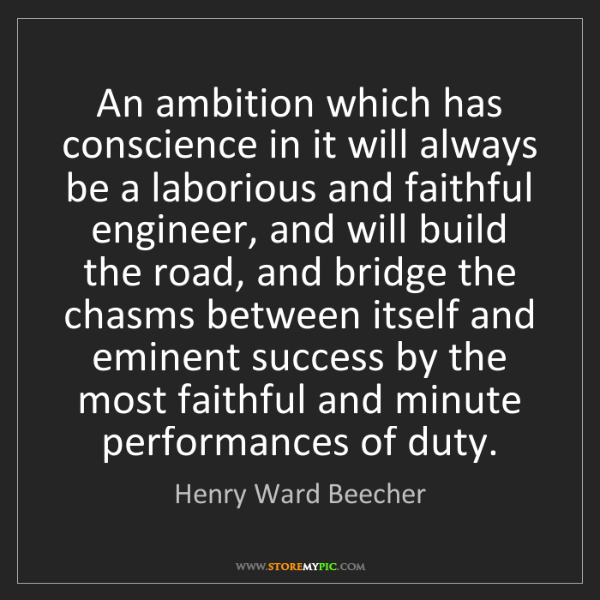 Henry Ward Beecher: An ambition which has conscience in it will always be...
