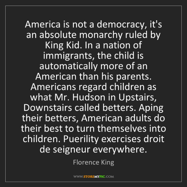Florence King: America is not a democracy, it's an absolute monarchy...