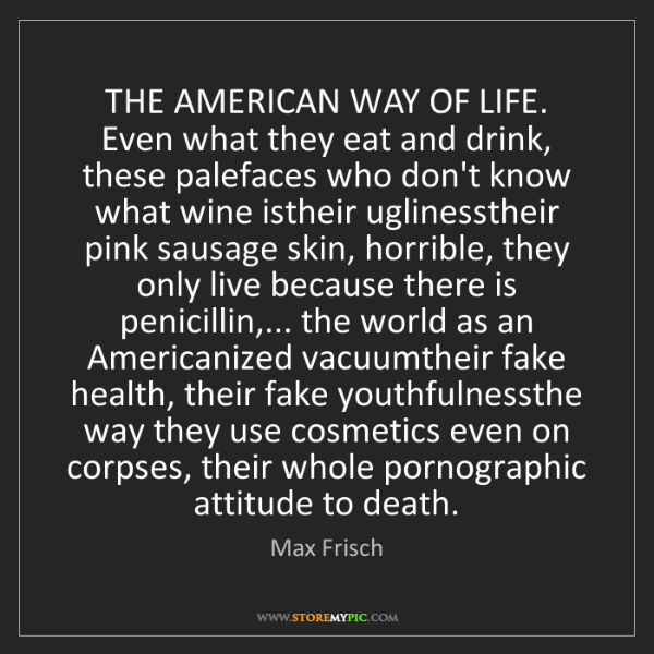 Max Frisch: THE AMERICAN WAY OF LIFE. Even what they eat and drink,...