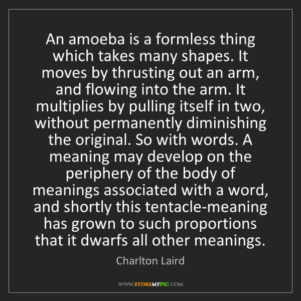 Charlton Laird: An amoeba is a formless thing which takes many shapes....