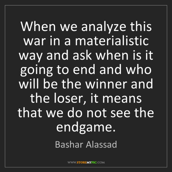 Bashar Alassad: When we analyze this war in a materialistic way and ask...