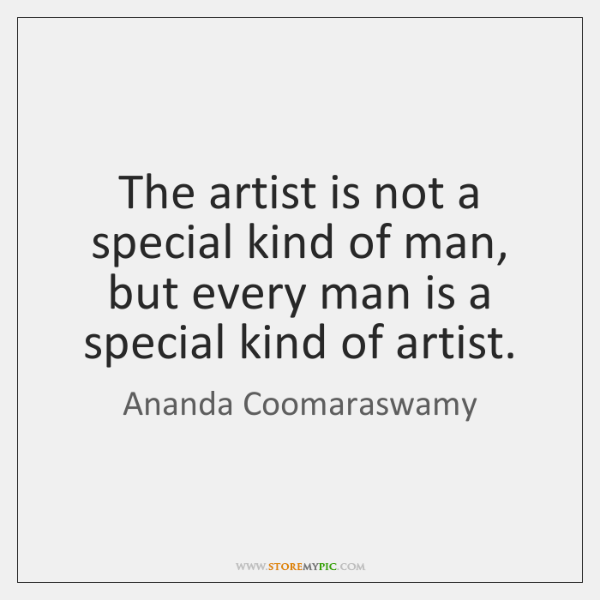 The artist is not a special kind of man, but every man ...