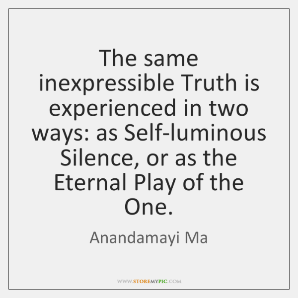 The same inexpressible Truth is experienced in two ways: as Self-luminous Silence, ...