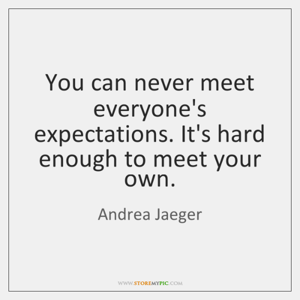 You can never meet everyone's expectations. It's hard enough to meet your ...