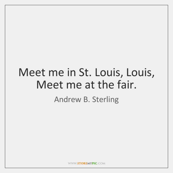 Meet me in St. Louis, Louis, Meet me at the fair.