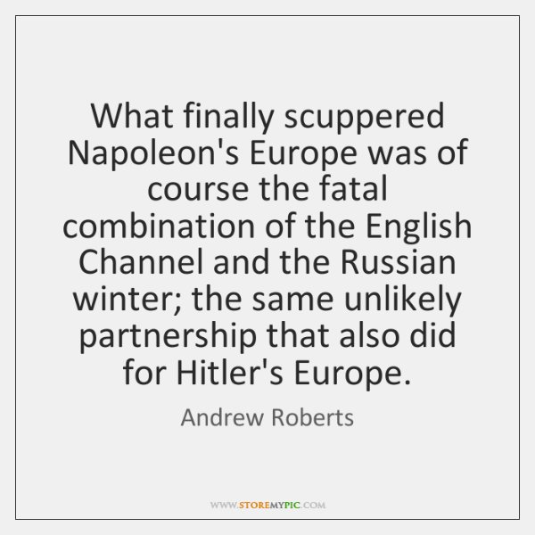 What finally scuppered Napoleon's Europe was of course the fatal combination of ...