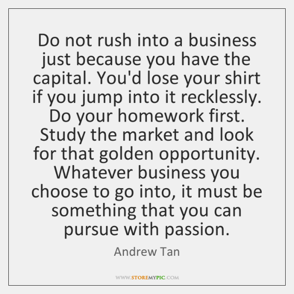 Do not rush into a business just because you have the capital. ...