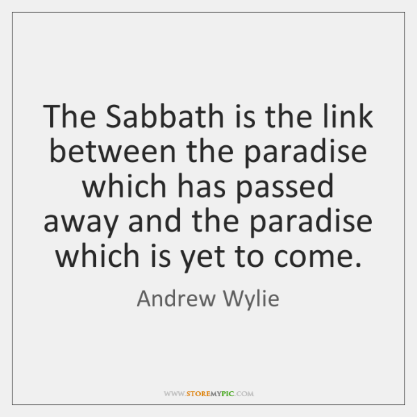 The Sabbath is the link between the paradise which has passed away ...